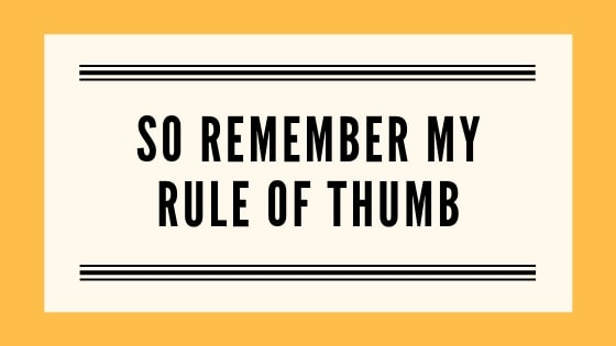 Remember the rule of thumb graphic