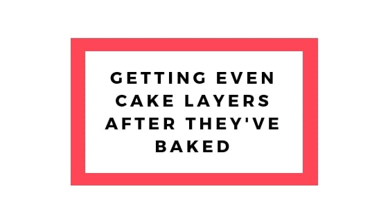 getting even cake layers after they've baked
