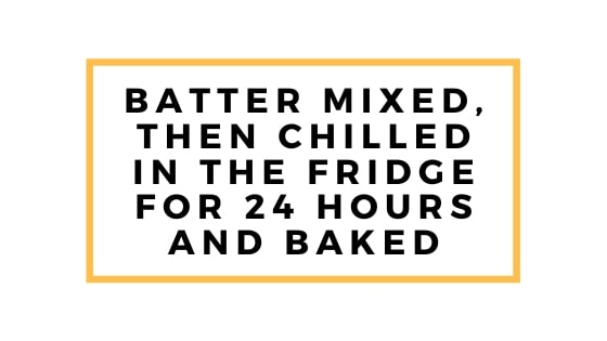 batter mixed then chilled and baked the next day