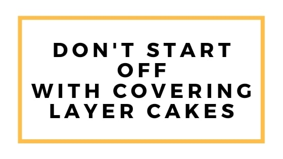 dont start with layer cakes